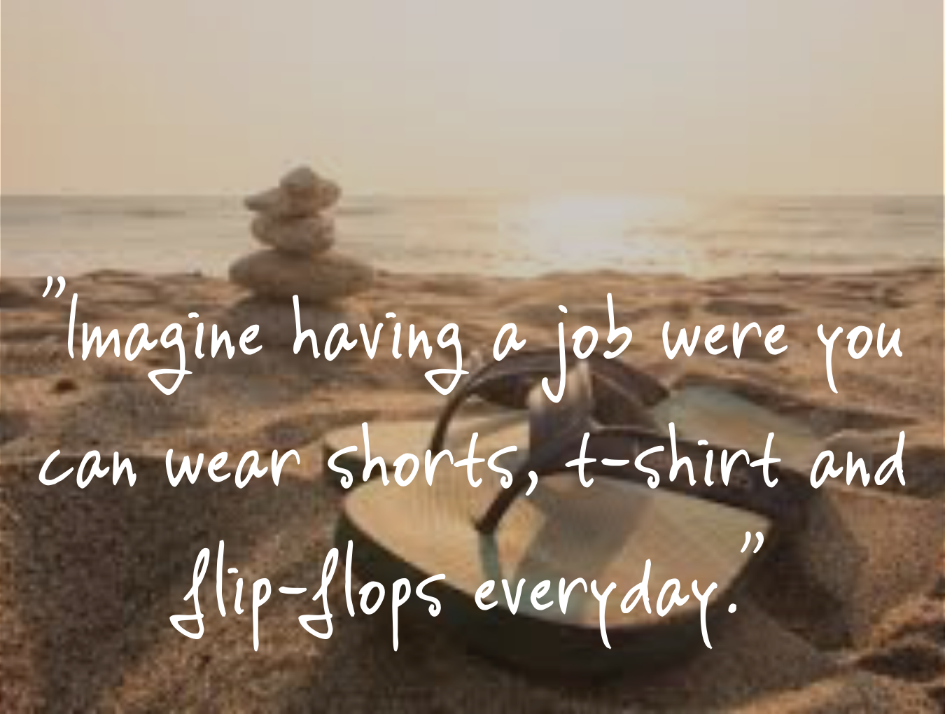 Imagine having a job were you can wear shorts, t-shirt and flip-flops everyday